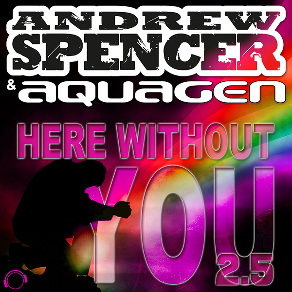 ANDREW SPENCER & AQUAGEN - Here Without You 2.5 (Mental Madness/Kontor New Media)