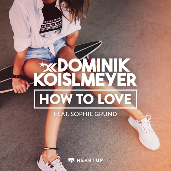 DOMINIK KOISLMEYER FEAT. SOPHIE GRUND - How To Love (Heart Up)