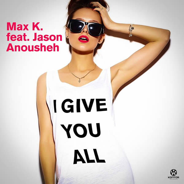 MAX K. FEAT. JASON ANOUSHEH - I Give You All (Kontor/KNM)