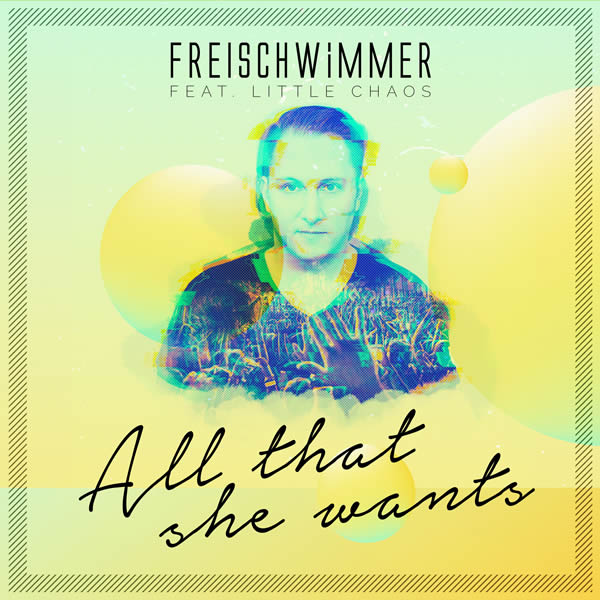 FREISCHWIMMER FEAT. LITTLE CHAOS - All That She Wants (Dusty Desert/Planet Punk/Nitron/Sony)