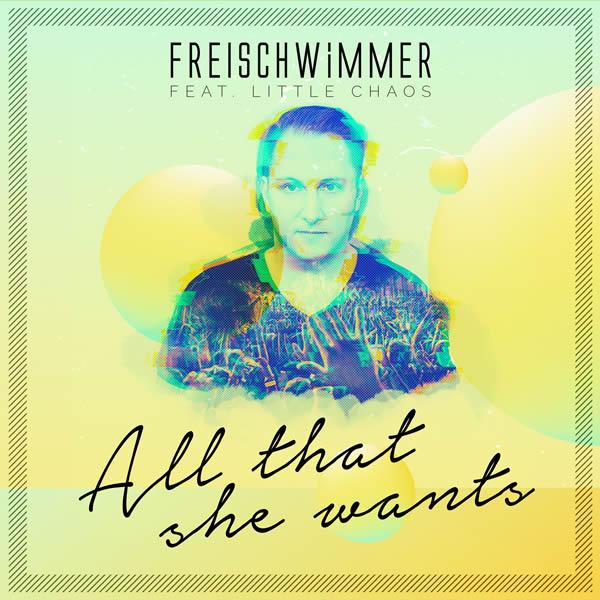 FREISCHWIMMER FEAT. LITTLE CHAOS - All That She Wants (Dusty Desert/Planet Punk/Nitron/Sony)