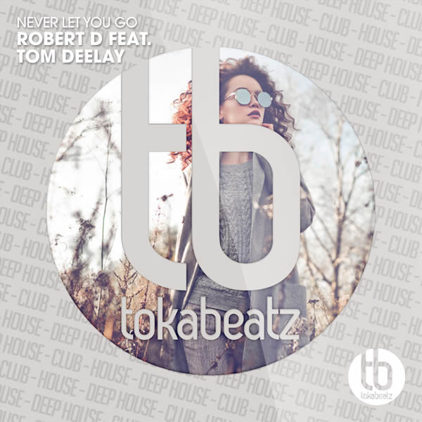 ROBERT D FEAT. TOM DEELAY - Never Let You Go (Toka Beatz/Believe)