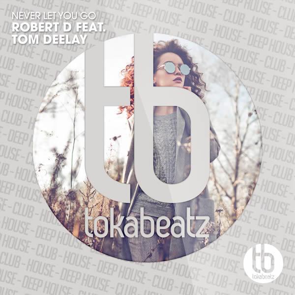 ROBERT D FEAT. TOM DEELAY - Never Let You Go (Toka Beatz/Believe)