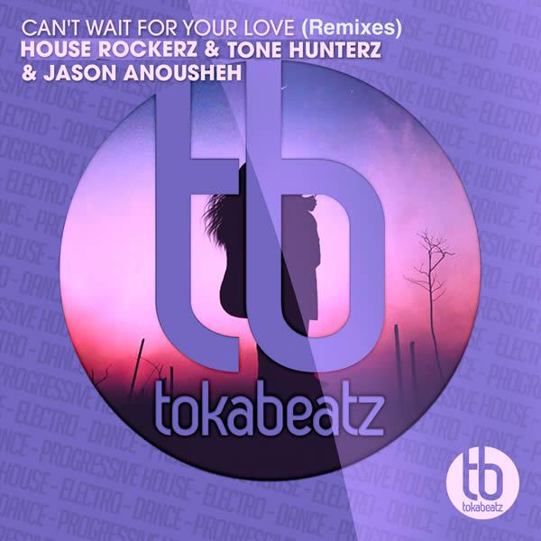 HOUSE ROCKERZ & TONE HUNTERZ & JASON ANOUSHEH - Can't Wait For Your Love (Remixes) (Toka Beatz/Believe)