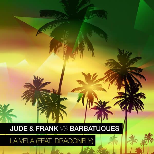 JUDE & FRANK VS. BARBATUQUES FEAT. DRAGONFLY - La Vela (RCA/Sony)