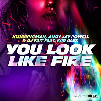 KLUBBINGMAN, ANDY JAY POWELL & DJ FAIT FEAT. KIM ALEX - You Look Like Fire (Klubbstyle)