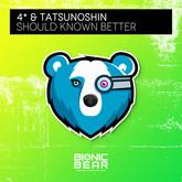 4* & TATSUNOSHIN - Should Known Better (Bionic Bear/Planet Punk/KNM)