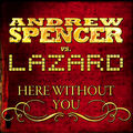 ANDREW SPENCER VS. LAZARD - Here Without You (GMG/Mental Madness/Pultrance/Pulsive Media/Kontor New Media/Q/Music Mail)