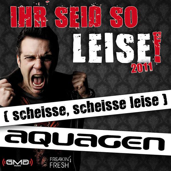 AQUAGEN - Ihr Seid So Leise! 2011 (Scheisse, Scheisse Leise) (Freakin' Fresh/GMG/Kontor New Media)