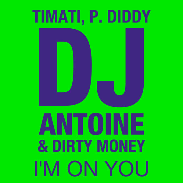 TIMATI & P. DIDDY, DJ ANTOINE, DIRTY MONEY - I'm On You (Houseworks/Global Productions/Kontor/Kontor New Media)