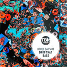 HOUSE DAT SHIT - Drop That Bass (TB Media/KNM)